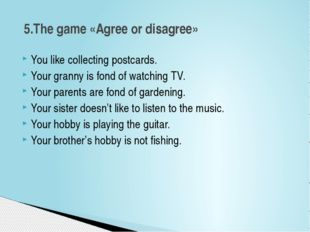 You like collecting postcards. Your granny is fond of watching TV. Your paren