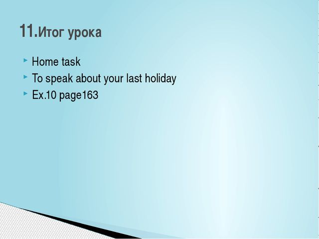 Home task To speak about your last holiday Ex.10 page163 11.Итог урока
