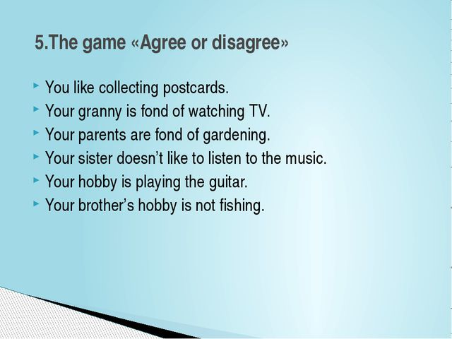 You like collecting postcards. Your granny is fond of watching TV. Your paren...