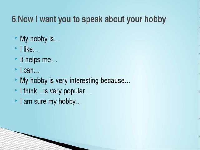 My hobby is… I like… It helps me… I can… My hobby is very interesting because...