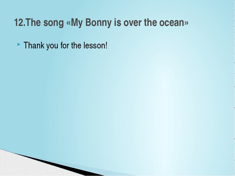 Thank you for the lesson! 12.The song «My Bonny is over the ocean»