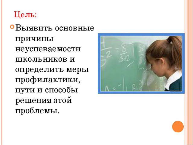 Цель: Выявить основные причины неуспеваемости школьников и определить меры пр...