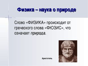 Физика – наука о природе Слово «ФИЗИКА» происходит от греческого слова «ФЮЗИ