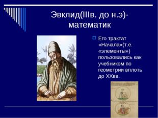 Эвклид(IIIв. до н.э)-математик Его трактат «Начала»(т.е. «элементы») пользова