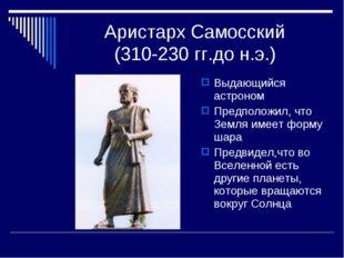 Аристарх Самосский (310-230 гг.до н.э.) Выдающийся астроном Предположил, что
