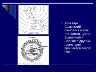 Аристарх Самосский ошибался в том, что Земля- центр Вселенной и Солнце с друг