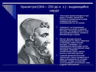 Эрасистрат(304— 250 до н. э.) - выдающийся хирург Некоторое время находился п