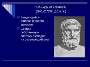 Эпикур из Самоса (341-272гг. до н.э.) Выдающийся философ своего времени Созда