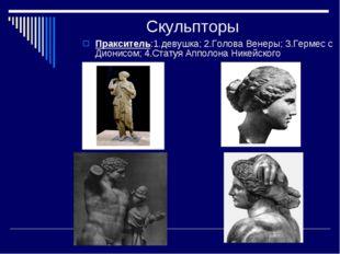 Скульпторы Пракситель:1.девушка; 2.Голова Венеры; 3.Гермес с Дионисом; 4.Стат