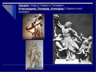 Лисипп1.Амур;2.Геракл и Телефаст. Агександром, Полидор, Атенодор 3.Лакоон и е