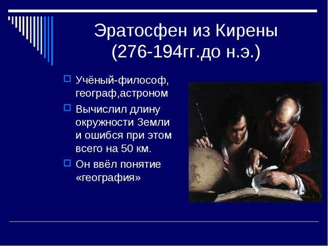 Эратосфен из Кирены (276-194гг.до н.э.) Учёный-философ, географ,астроном Вычи...