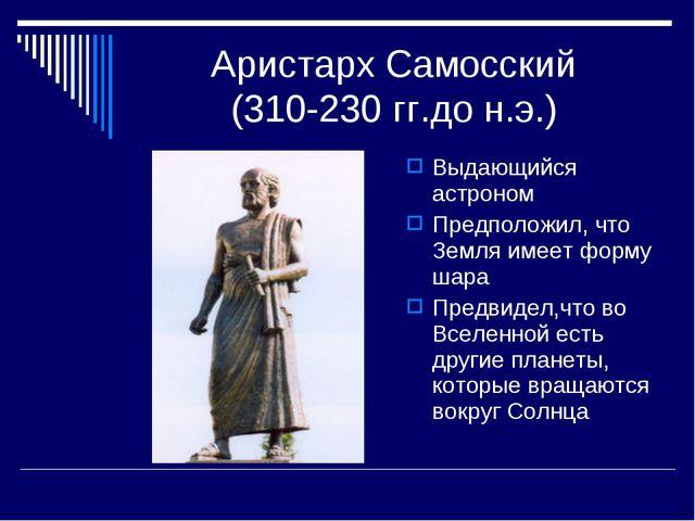 Аристарх Самосский (310-230 гг.до н.э.) Выдающийся астроном Предположил, что...
