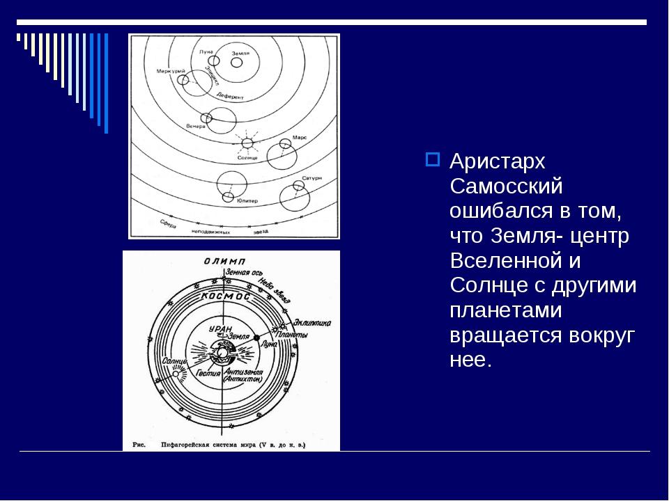 Аристарх Самосский ошибался в том, что Земля- центр Вселенной и Солнце с друг...