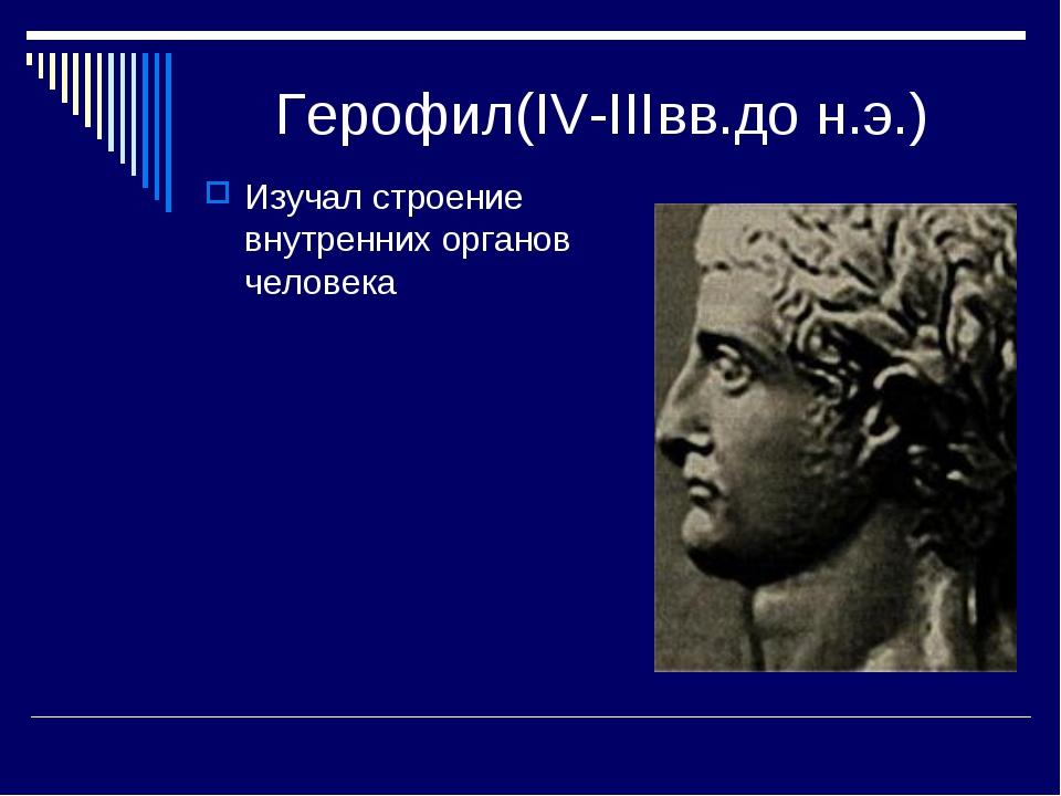 Герофил(IV-IIIвв.до н.э.) Изучал строение внутренних органов человека