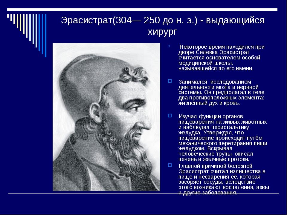 Эрасистрат(304— 250 до н. э.) - выдающийся хирург Некоторое время находился п...