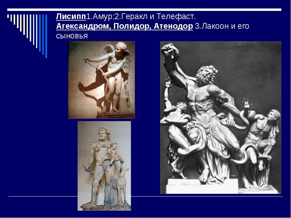 Лисипп1.Амур;2.Геракл и Телефаст. Агександром, Полидор, Атенодор 3.Лакоон и е...