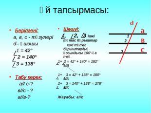 Үй тапсырмасы: Берілгені: а, в, с - түзулері d– қиюшы 1 = 42°  2 = 140° 3 =
