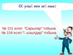 """№ 151 есеп """"Сарылар"""" тобына № 154 есеп """"Қызылдар"""" тобына Оқулықпен жұмыс:"""