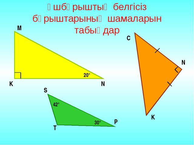 Үшбұрыштың белгісіз бұрыштарының шамаларын табыңдар 20° N K M C N K 42° 30° S...