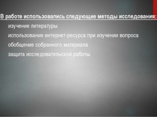 В работе использовались следующие методы исследования: изучение литературы