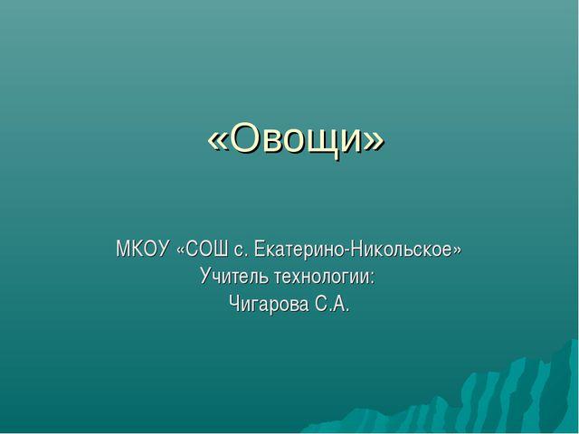 «Овощи» МКОУ «СОШ с. Екатерино-Никольское» Учитель технологии: Чигарова С.А.