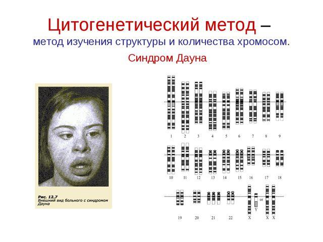 Цитогенетический метод– метод изучения структуры и количества хромосом. Синд...