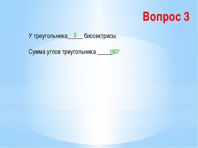 Вопрос 3 У треугольника_____ биссектрисы. Сумма углов треугольника _____ . 3...