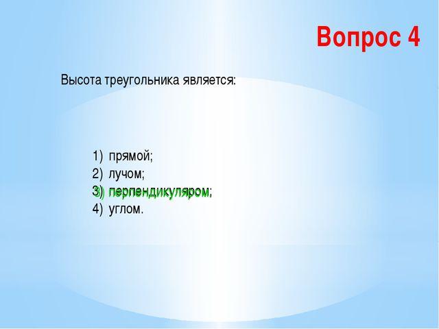 Вопрос 4 Высота треугольника является: прямой; лучом; перпендикуляром; углом....