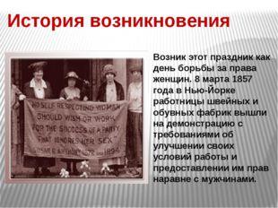 История возникновения Возник этот праздник как день борьбы за права женщин. 8