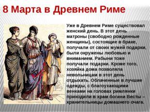 8 Марта в Древнем Риме Уже в Древнем Риме существовал женский день. В этот де