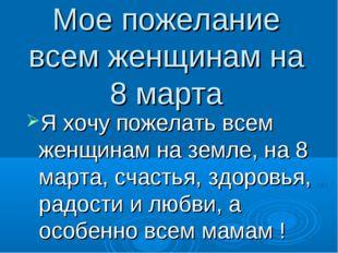 Мое пожелание всем женщинам на 8 марта Я хочу пожелать всем женщинам на земле
