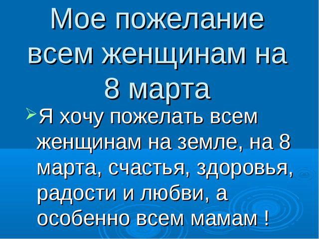 Мое пожелание всем женщинам на 8 марта Я хочу пожелать всем женщинам на земле...