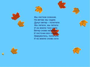 Мы листики осенние, На ветках мы сидим. Дунул ветер – полетели. Мы летели, м