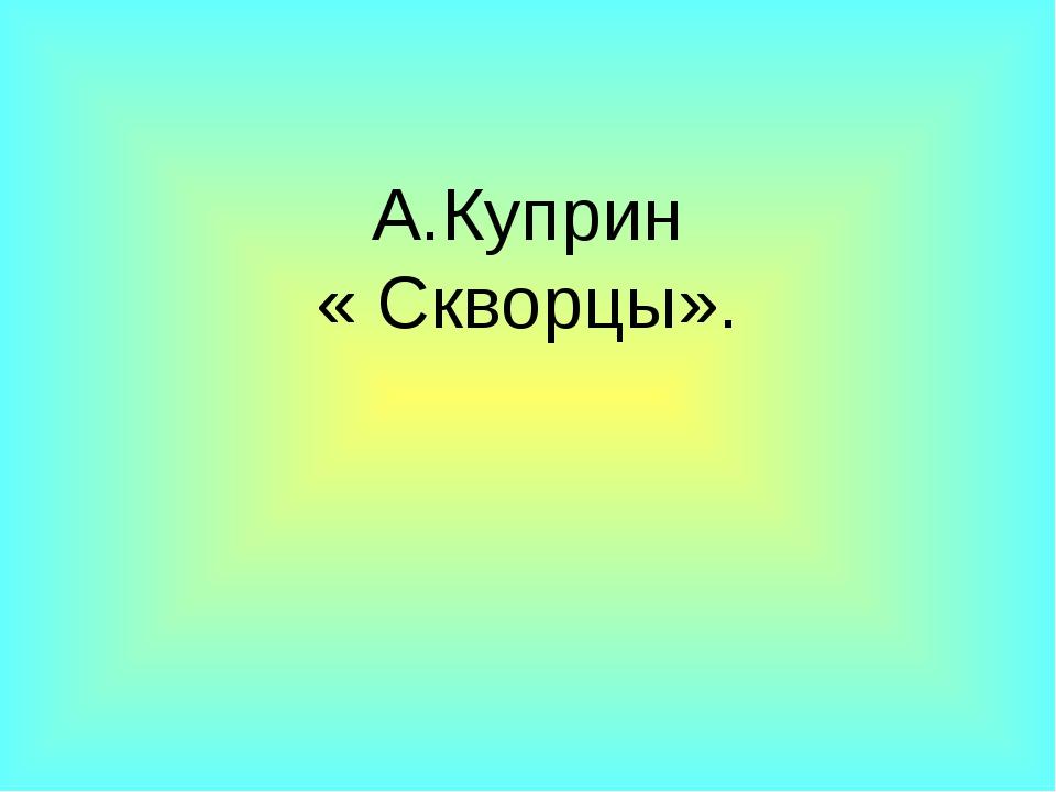 А.Куприн « Скворцы».