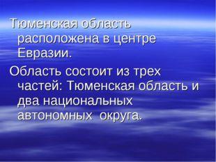 Тюменская область расположена в центре Евразии. Область состоит из трех часте