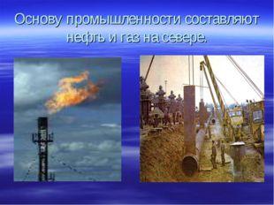 Основу промышленности составляют нефть и газ на севере.