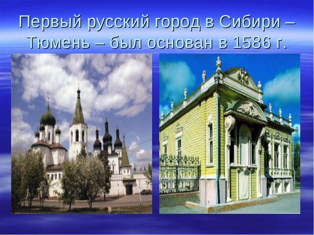 Первый русский город в Сибири – Тюмень – был основан в 1586 г.