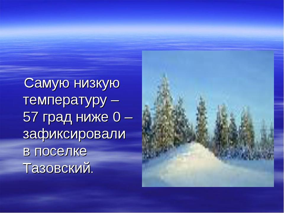 Самую низкую температуру – 57 град ниже 0 – зафиксировали в поселке Тазовский.