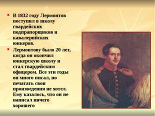 В 1832 году Лермонтов поступил в школу гвардейских подпрапорщиков и кавалерий