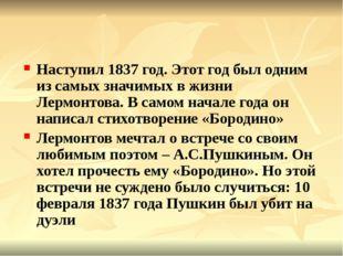 Наступил 1837 год. Этот год был одним из самых значимых в жизни Лермонтова.