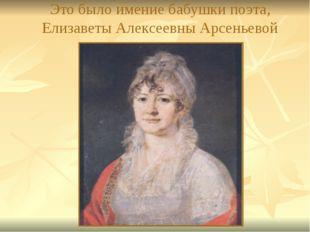 Это было имение бабушки поэта, Елизаветы Алексеевны Арсеньевой
