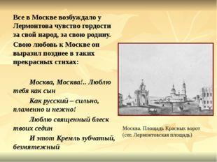 Все в Москве возбуждало у Лермонтова чувство гордости за свой народ, за свою