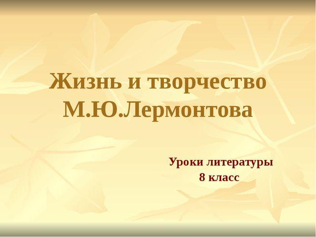 Жизнь и творчество М.Ю.Лермонтова Уроки литературы 8 класс