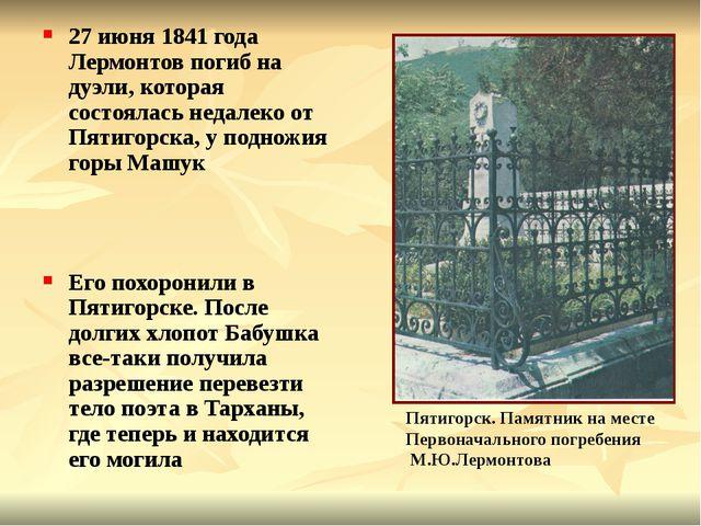 27 июня 1841 года Лермонтов погиб на дуэли, которая состоялась недалеко от Пя...