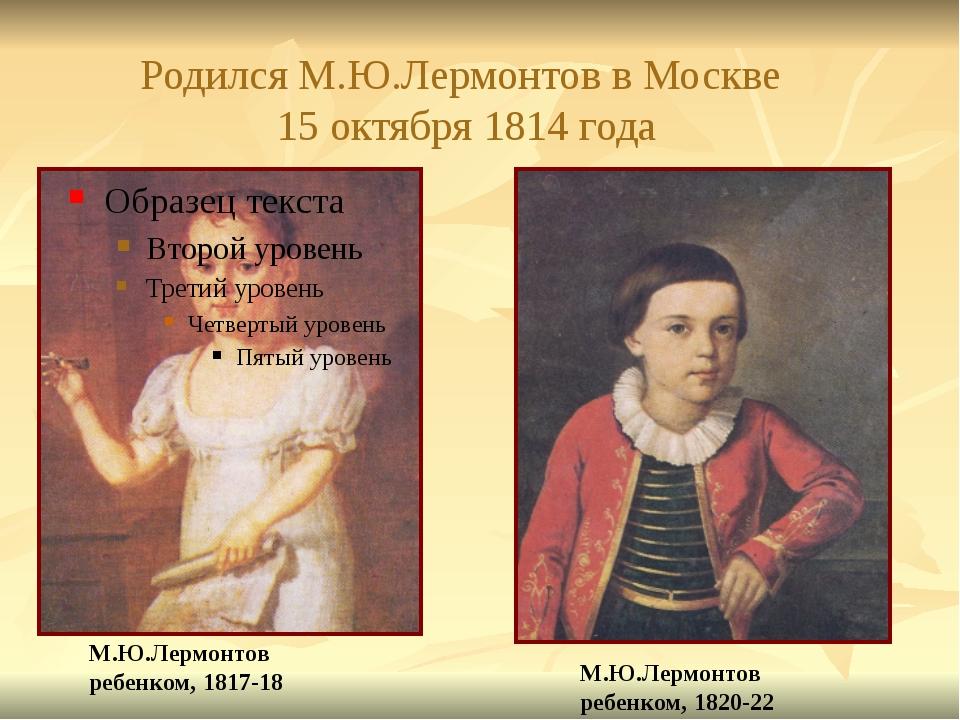 Родился М.Ю.Лермонтов в Москве 15 октября 1814 года М.Ю.Лермонтов ребенком, 1...