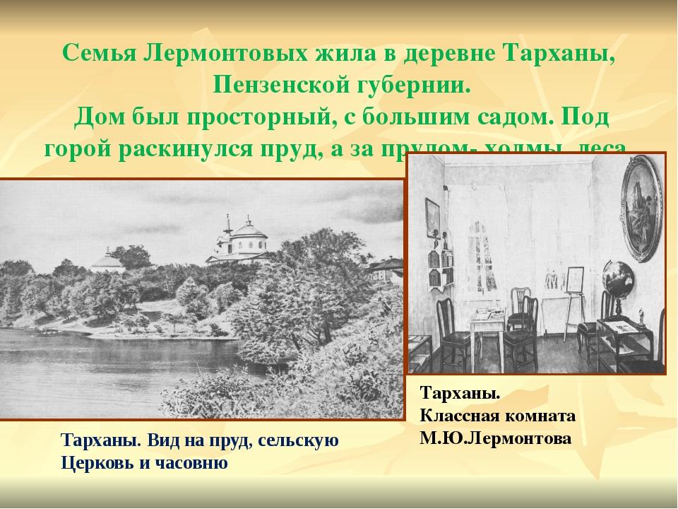 Семья Лермонтовых жила в деревне Тарханы, Пензенской губернии. Дом был просто...