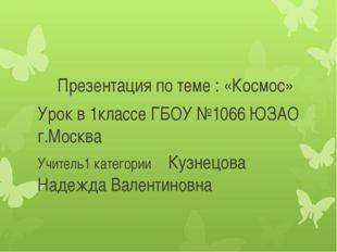 Презентация по теме : «Космос» Урок в 1классе ГБОУ №1066 ЮЗАО г.Москва Учител