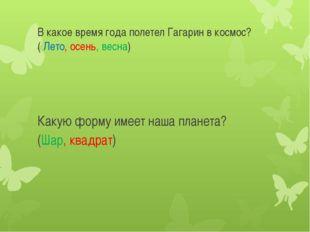 В какое время года полетел Гагарин в космос?( Лето, осень, весна) Какую форму