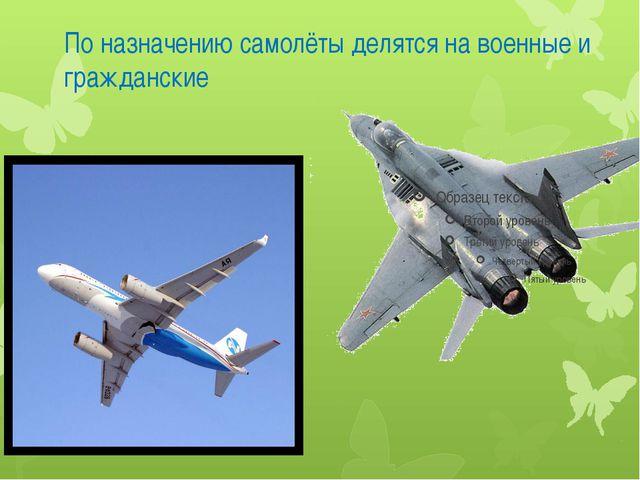 По назначению самолёты делятся на военные и гражданские