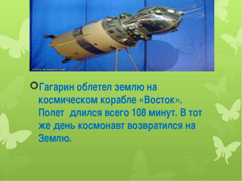 Гагарин облетел землю на космическом корабле «Восток». Полет длился всего 10...